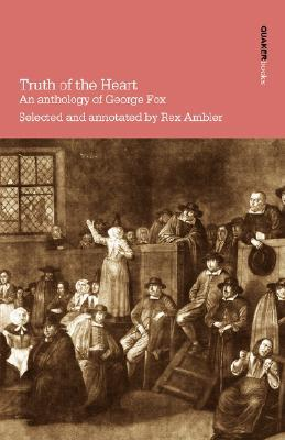 Truth of the Heart. an Anthology of George Fox by Rex Ambler