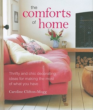 The Comforts Of Home Thrifty And Chic Decorating Ideas For Making Most What You Have By Caroline Clifton Mogg