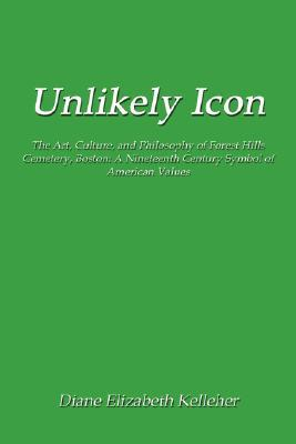 Unlikely Icon: The Art, Culture, and Philosophy of Forest Hills Cemetery, Boston: A Nineteenth Century Symbol of American Values