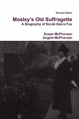 Mosley's Old Suffragette: A Biography of Norah Dacre Fox (Revised Edition)