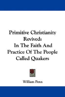 Primitive Christianity Revived: In the Faith and Practice of the People Called Quakers