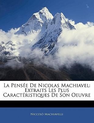 La Pensee de Nicolas Machiavel: Extraits Les Plus Caracteristiques de Son Oeuvre