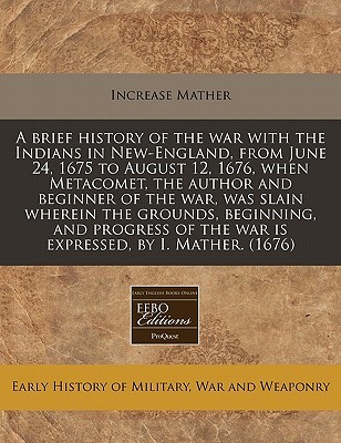 A Brief History of the War with the Indians in New-England, from June 24, 1675 to August 12, 1676, When Metacomet, the Author and Beginner of the War, Was Slain Wherein the Grounds, Beginning, and Progress of the War Is Expressed, by I. Mather. (1676)
