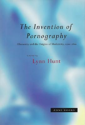 The Invention of Pornography, 1500--1800: Obscenity and the Origins of Modernity