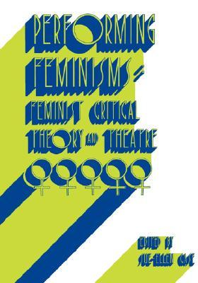 Performing Feminisms: Feminist Critical Theory and Theatre