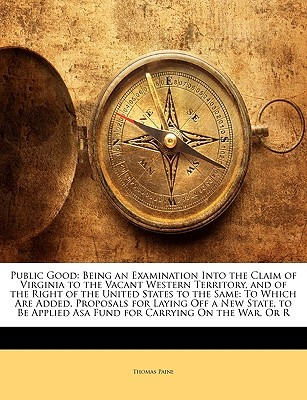 Public Good: Being an Examination Into the Claim of Virginia to the Vacant Western Territory and of the Right of the United States to the Same to Which Are Added, Proposals for Laying Off a New State, to Be Applied Asa Fund for Carrying on the War