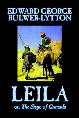 Leila, or, The Siege of Granada by Edward George Lytton Bulwer-Lytton, Fiction, Historical
