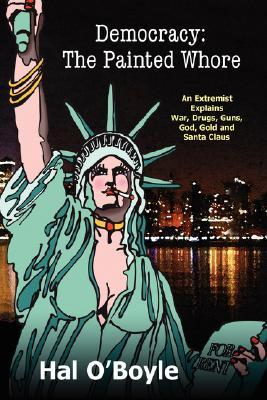 Democracy: The Painted Whore, an Extremist Explains War, Drugs, Guns, God, Gold, and Santa Claus
