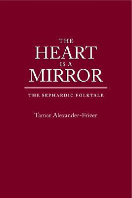 The Heart Is a Mirror: The Sephardic Folktale (Raphael Patai Series in Jewish Folklore and Anthropology) (Raphael Patai Series in Jewish Folklore and Anthropology)