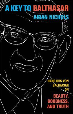 A Key to Balthasar: Hans Urs von Balthasar on Beauty, Goodness, and Truth (ePUB)
