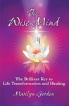 The Wise Mind: The Brilliant Key To Life Transformation And Healing