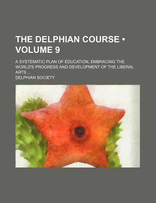 The Delphian Course (Volume 9); A Systematic Plan of Education, Embracing the World's Progress and Development of the Liberal Arts