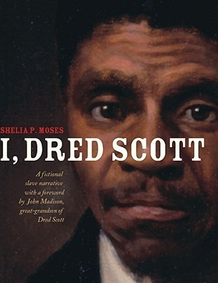 I, Dred Scott: A Fictional Slave Narrative Based on the Life and Legal Precedent of Dred Scott