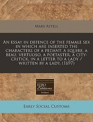An Essay in Defence of the Female Sex in Which Are Inserted the Characters of a Pedant, a Squire, a Beau, Vertuoso, a Poetaster, a City-Critick, in a Letter to a Lady / Written by a Lady. (1697)