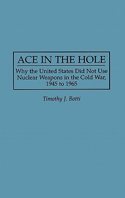 Ace in the Hole: Why the United States Did Not Use Nuclear Weapons in the Cold War, 1945 to 1965