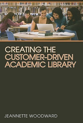 Creating the Customer-Driven Academic Library by Jeannette A. Woodward