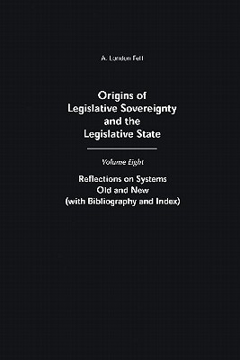 Origins of Legislative Sovereignty and the Legislative State: Volume Eight: Reflections on Systems Old and New