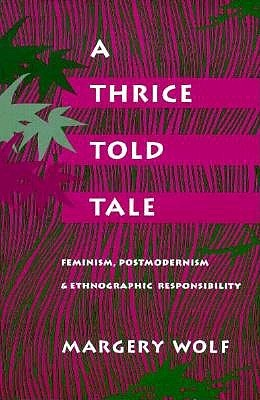 A Thrice-Told Tale: Feminism, Postmodernism, and Ethnographic Responsibility by Margery Wolf