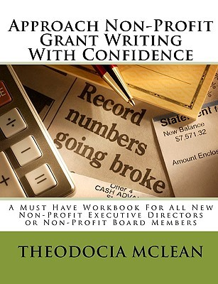 Approach Non Profit Grant Writing With Confidence: A Must Have Workbook For All New Non Profit Executive Directors Or Non Profit Board Members (Volume 2)