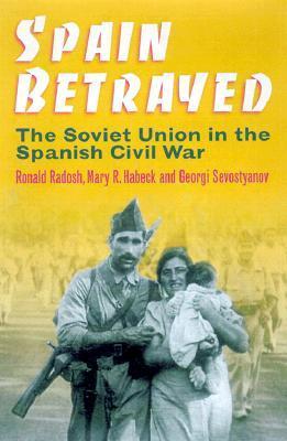 Spain Betrayed: The Soviet Union in the Spanish Civil War