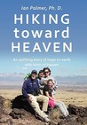 Hiking Toward Heaven: An Uplifting Story of Hope on Earth with Hints of Heaven