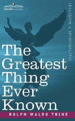 Ebook The Greatest Thing Ever Known by Ralph Waldo Trine read!