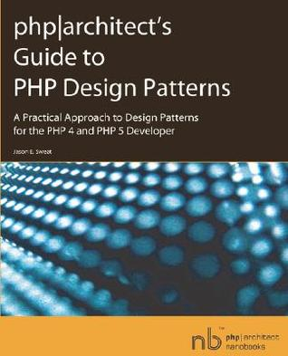 Phparchitect's Guide to PHP Design Patterns by Jason E. Sweat
