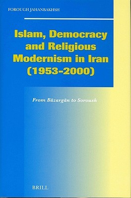 Islam, Democracy and Religious Modernism in Iran (1953-2000): From B Zarg N to Soroush