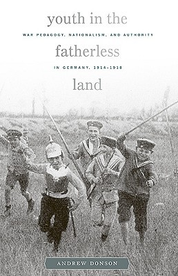 Youth in the Fatherless Land: War Pedagogy, Nationalism, Authority in Germany, 1914-1918