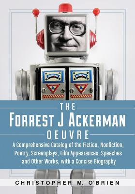 The Forrest J Ackerman Oeuvre: A Comprehensive Catalog of the Fiction, Nonfiction, Poetry, Screenplays, Film Appearances, Speeches and Other Works, with a Concise Biography