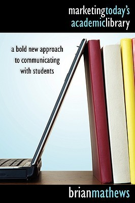 Marketing Today's Academic Library by Brian Mathews