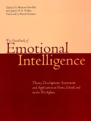 The Handbook of Emotional Intelligence: The Theory and Practice of Development, Evaluation, Education, and Application--At Home, School, and in the Workplace