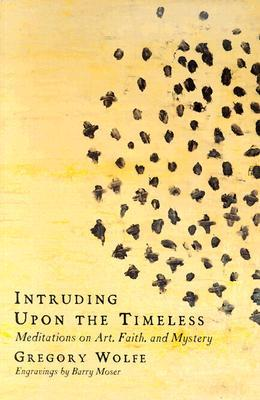 Intruding Upon the Timeless: Meditations on Art, Faith and Mystery