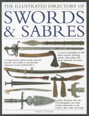 The Illustrated Directory of Swords & Sabres: A Visual Encyclopedia of 400 Edged Weapons, Including Swords, Sabres, Pikes, Bills, Spears, Polearms and Lances