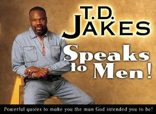 T. D. Jakes Speaks to Men!: Powerful, Life-Changing Quotes to Make You the Man God Intended You to Be!
