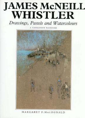James McNeill Whistler: Drawings, Pastels and Watercolours: A Catalogue Raisonné