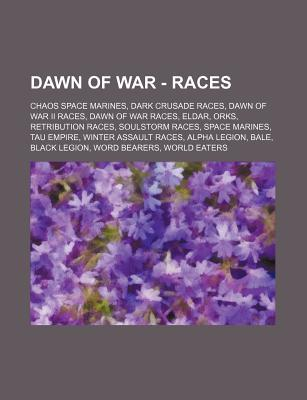 Dawn of War - Races: Chaos Space Marines, Dark Crusade Races, Dawn of War II Races, Dawn of War Races, Eldar, Orks, Retribution Races, Soulstorm Races, Space Marines, Tau Empire, Winter Assault Races, Alpha Legion, Bale, Black Legion, Word Bearers, World