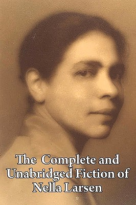 The Complete And Unabridged Fiction Of Nella Larsen by Nella Larsen