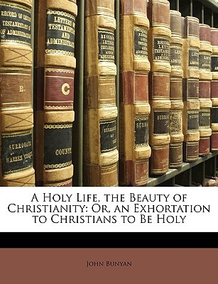 A Holy Life, the Beauty of Christianity: Or, an Exhortation to Christians to Be Holy