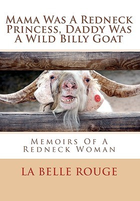Mama Was A Redneck Princess, Daddy Was A Wild Billy Goat: Memoirs Of A Redneck Woman