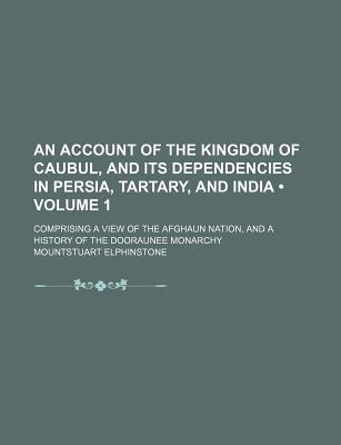 An  Account of the Kingdom of Caubul, and Its Dependencies in Persia, Tartary, and India (Volume 1); Comprising a View of the Afghaun Nation