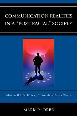 Communication Realities in a Post-Racial Society: What the U.S. Public Really Thinks of President Barack Obama