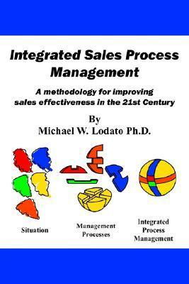 Integrated Sales Process Management: A Methodology for Improving Sales Effectiveness in the 21st Century