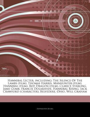Articles on Hannibal Lecter, Including: The Silence of the Lambs (Film), Thomas Harris, Manhunter (Film), Hannibal (Film), Red Dragon (Film), Clarice Starling, Jame Gumb, Francis Dolarhyde, Hannibal Rising, Jack Crawford