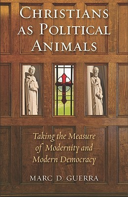 Christians as Political Animals: Taking the Measure of Modernity and Modern Democracy
