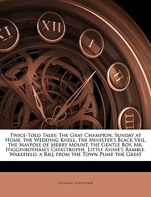 Twice-Told Tales: The Gray Champion. Sunday at Home. the Wedding Knell. the Minister's Black Veil. the Maypole of Merry Mount. the Gentle Boy. Mr. Higginbotham's Catastrophe. Little Annie's Ramble. Wakefield. a Rill from the Town Pump. the Great