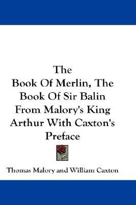 The Book of Merlin / The Book of Sir Balin, from Malory's King Arthur with Caxton's Preface