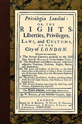 Privilegia Londini: Or, the Rights, Liberties, Privileges, Laws, and Customs, of the City of London. Wherein Are Contained, I. the Several Charters Granted to the Said City, from K. William I. to the Present Times. II. the Magistrates and Officers...