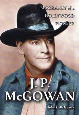J.P. McGowan: Biography of a Hollywood Pioneer