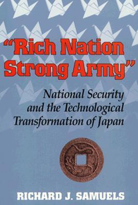 """""""Rich Nation, Strong Army"""": National Security and the Technological Transformation of Japan (Cornell Studies in Political Economy)"""